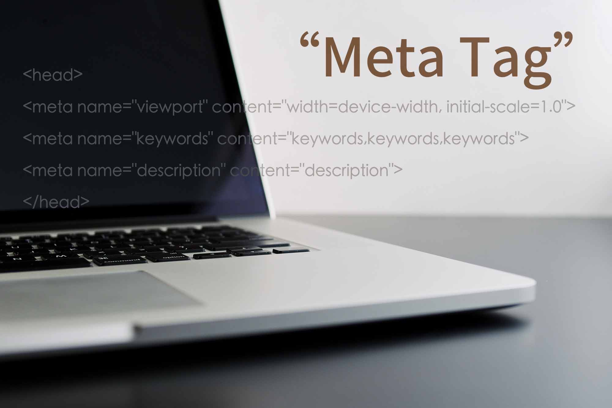 擅用Meta Name標籤加註增進搜尋排序:1.VIEW PORT設置視窗入口 、2. KEY WORD設置關鍵字(近期google未採用)、3. DESCRIPTION 設置內容描述、4.瞭解Meta Name 屬性...台北網頁設計公司推薦-提供:RWD響應式網頁設計、SEO關鍵字優化、公司品牌網頁設計、客製化網頁設計、公司形象網站製作、ㄧ頁式網頁設計公司、網頁設計步驟、網頁設計範例、科技公司網頁設計、設計公司網頁設計、官網設計、企業網站設計、作品集、(品牌網站建置設計費用、收費、報價單洽詢)、餐廳網頁設計、工作室網頁設計、貿易網頁設計、外銷網頁設計、大學網頁設計、系所網頁設計、學校網頁設計、研究中心網頁設計、藝廊網頁設計、電商網頁設計。客戶觸及桃園,新竹,台中,台南,高雄與北台灣-歡迎您聯繫。